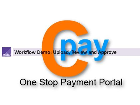 Workflow Demo: Upload, Review and Approve. Cpay : Users & Functionalities Customer AdministratorCustomer AuthorizerUploaderReviewerApproverInterceptor.