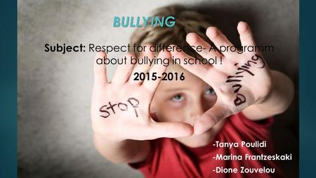 BULLYING BULLYING Subject: Respect for difference- A programm about bullying in school ! 2015-2016 -Tanya Poulidi -Marina Frantzeskaki -Dione Zouvelou.