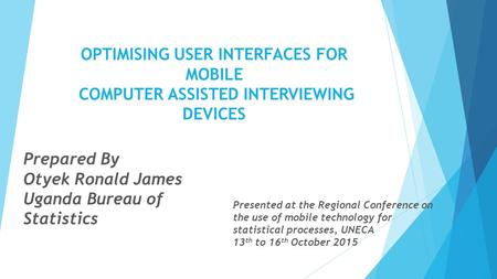 OPTIMISING USER INTERFACES FOR MOBILE COMPUTER ASSISTED INTERVIEWING DEVICES Prepared By Otyek Ronald James Uganda Bureau of Statistics Presented at the.