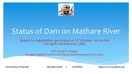 Status of Dam on Mathare River Report to stakeholders presented on 21 st October 2015 in the Principal's Boardroom, CAVS Prof. David N. Mungai Wangari.