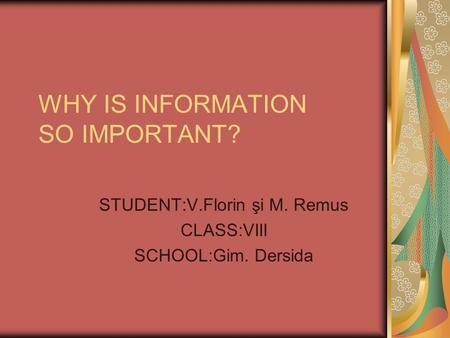 WHY IS INFORMATION SO IMPORTANT? STUDENT:V.Florin şi M. Remus CLASS:VIII SCHOOL:Gim. Dersida.