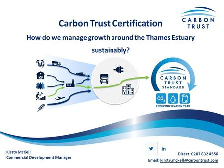 Carbon Trust Certification How do we manage growth around the Thames Estuary sustainably? Kirsty McKell Commercial Development Manager Direct: 0207 832.