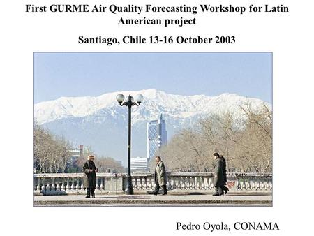 First GURME Air Quality Forecasting Workshop for Latin American project Santiago, Chile 13-16 October 2003 Pedro Oyola, CONAMA.