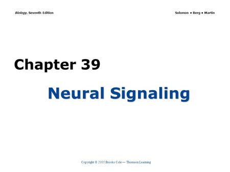 Copyright © 2005 Brooks/Cole — Thomson Learning Biology, Seventh Edition Solomon Berg Martin Chapter 39 Neural Signaling.