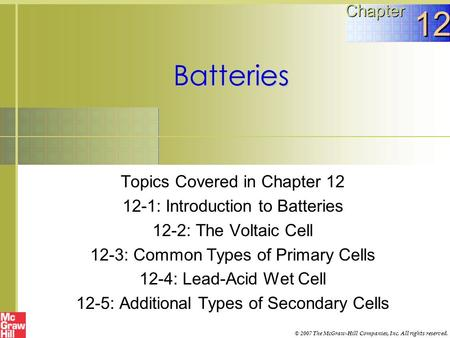 Batteries Topics Covered in Chapter 12 12-1: Introduction to Batteries 12-2: The Voltaic Cell 12-3: Common Types of Primary Cells 12-4: Lead-Acid Wet Cell.