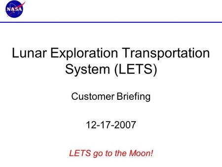 Lunar Exploration Transportation System (LETS) Customer Briefing 12-17-2007 LETS go to the Moon!