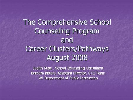 The Comprehensive School Counseling Program and Career Clusters/Pathways August 2008 Judith Kuse, School Counseling Consultant Barbara Bitters, Assistant.