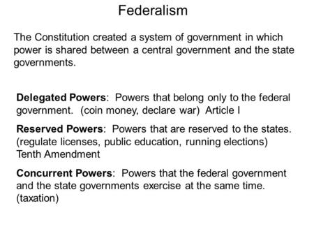 Federalism The Constitution created a system of government in which power is shared between a central government and the state governments. Delegated Powers: