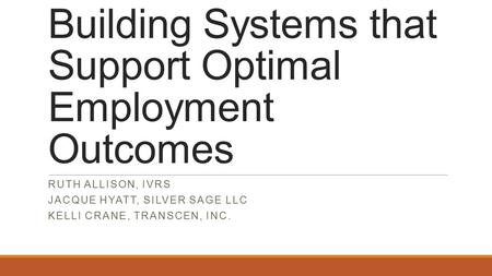 Building Systems that Support Optimal Employment Outcomes RUTH ALLISON, IVRS JACQUE HYATT, SILVER SAGE LLC KELLI CRANE, TRANSCEN, INC.