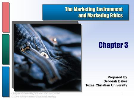 1Chapter 3 Marketing 7e Lamb Hair McDaniel ©2004 South-Western/Thomson Learning The Marketing Environment and Marketing Ethics Prepared by Deborah Baker.