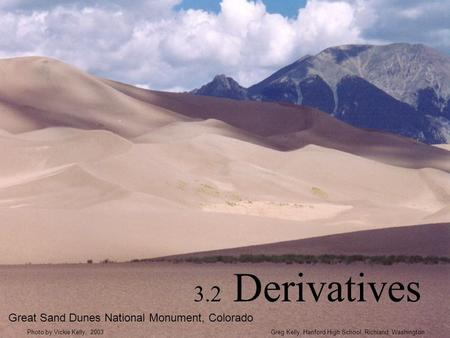 3.2 Derivatives Great Sand Dunes National Monument, Colorado Greg Kelly, Hanford High School, Richland, WashingtonPhoto by Vickie Kelly, 2003.