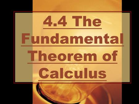 4.4 The Fundamental Theorem of Calculus. Essential Question: How are the integral & the derivative related?