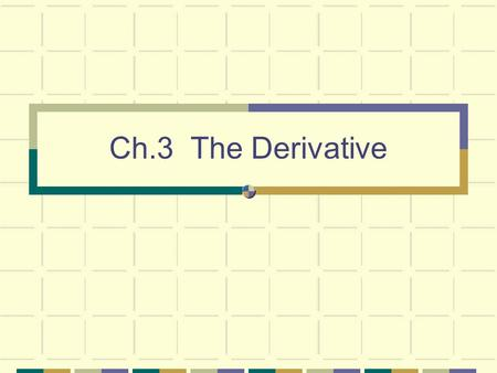 Ch.3 The Derivative. Differentiation Given a curve y = f(x ) Want to compute the slope of tangent at some value x=a. Let A=(a, f(a )) and B=(a +  x,