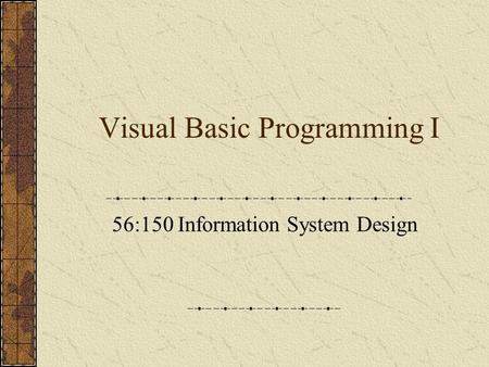 Visual Basic Programming I 56:150 Information System Design.
