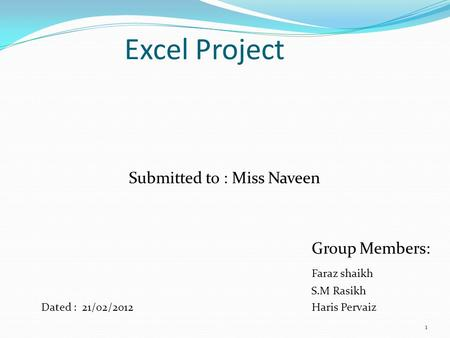 Excel Project Submitted to : Miss Naveen Group Members: Faraz shaikh S.M Rasikh Dated : 21/02/2012 Haris Pervaiz 1.