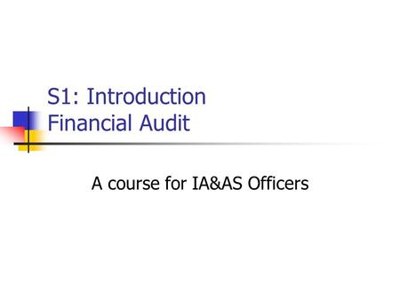 S1: Introduction Financial Audit A course for IA&AS Officers.