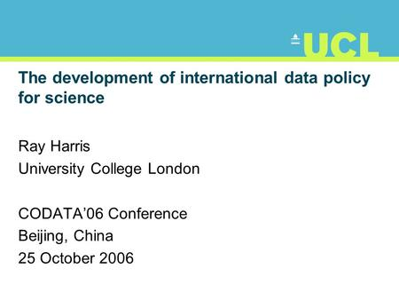 The development of international data policy for science Ray Harris University College London CODATA'06 Conference Beijing, China 25 October 2006.