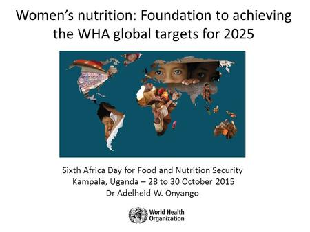 Women's nutrition: Foundation to achieving the WHA global targets for 2025 Sixth Africa Day for Food and Nutrition Security Kampala, Uganda – 28 to 30.
