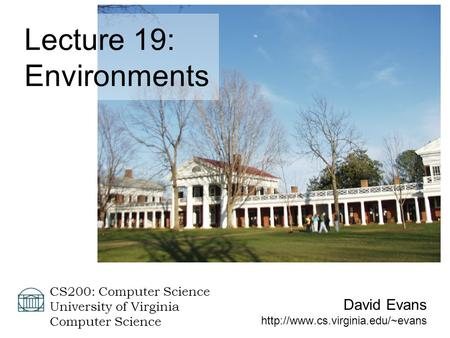 David Evans  CS200: Computer Science University of Virginia Computer Science Lecture 19: Environments.