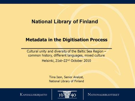 National Library of Finland Metadata in the Digitisation Process Cultural unity and diversity of the Baltic Sea Region – common history, different languages,