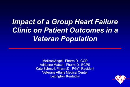Impact of a Group Heart Failure Clinic on Patient Outcomes in a Veteran Population Melissa Angell, Pharm.D., CGP Adrienne Matson, Pharm.D., BCPS Kate Schmoll,