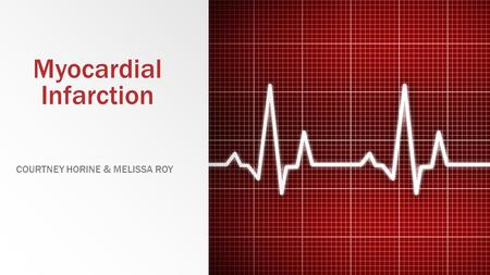 Myocardial Infarction COURTNEY HORINE & MELISSA ROY.