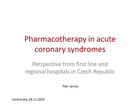 Pharmacotherapy in acute coronary syndromes Perspective from first line and regional hospitals in Czech Republic Cardionale, 26.11.2010 Petr Jansky.