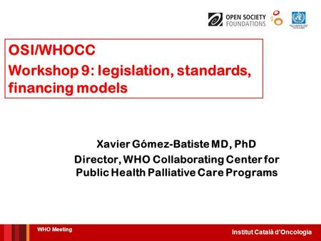 Institut Català d'Oncologia Xavier Gómez-Batiste MD, PhD Director, WHO Collaborating Center for Public Health Palliative Care Programs WHO Meeting OSI/WHOCC.