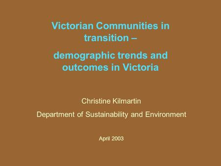 Victorian Communities in transition – demographic trends and outcomes in Victoria Christine Kilmartin Department of Sustainability and Environment April.