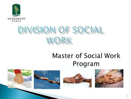 Master of Social Work Program 1. 2 The Division of Social Work, located in the California state capital, strives to prepare ethical and competent social.