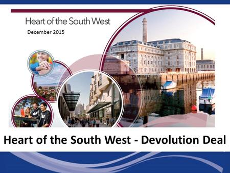 December 2015 Heart of the South West - Devolution Deal.