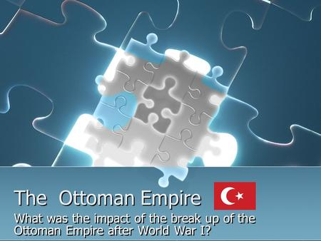 The Ottoman Empire What was the impact of the break up of the Ottoman Empire after World War I?