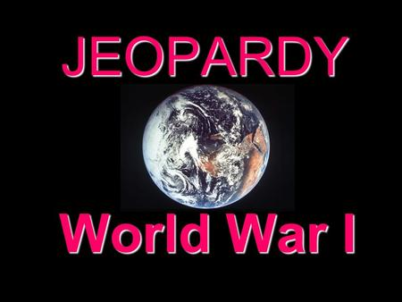 JEOPARDY World War I Categories 100 200 300 400 500 100 200 300 400 500 100 200 300 400 500 100 200 300 400 500 100 200 300 400 500 100 200 300 400 500.
