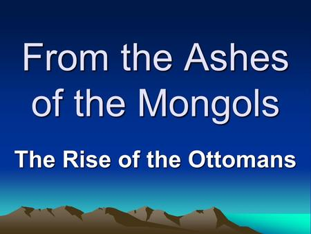 From the Ashes of the Mongols The Rise of the Ottomans.