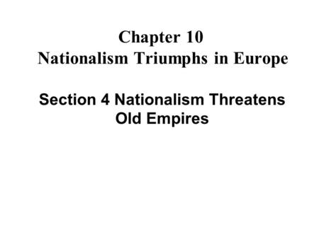 Chapter 10 Nationalism Triumphs in Europe Section 4 Nationalism Threatens Old Empires.