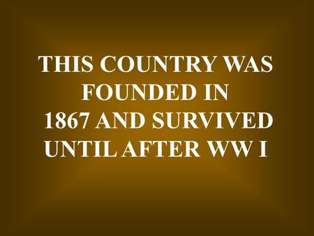 THIS COUNTRY WAS FOUNDED IN 1867 AND SURVIVED UNTIL AFTER WW I.