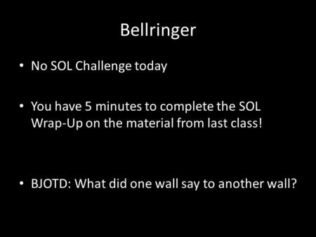 Bellringer No SOL Challenge today You have 5 minutes to complete the SOL Wrap-Up on the material from last class! BJOTD: What did one wall say to another.