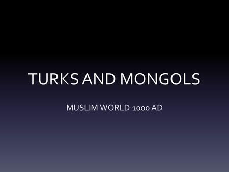 TURKS AND MONGOLS MUSLIM WORLD 1000 AD. TURKS AND MONGOLS VOCABULARY SELJUK TURKSOTTOMAN TURKS SALADINSULTAN RICHARD THE LION-HEARTED GENGHIS KHAN MONGOLS.
