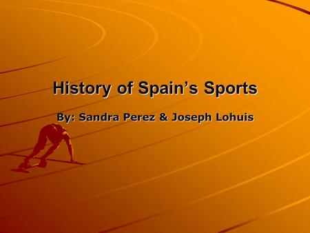 History of Spain's Sports By: Sandra Perez & Joseph Lohuis.