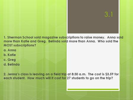 3.1 1. Sherman School sold magazine subscriptions to raise money. Anna sold more than Katie and Greg. Belinda sold more than Anna. Who sold the MOST subscriptions?