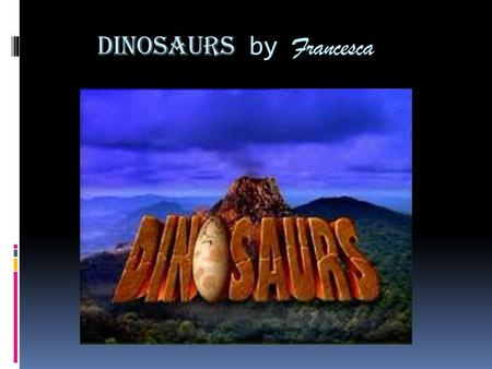 Dinosaurs by Francesca. Many millions of years ago reptiles ruled the world. The biggest of the reptiles were the dinosaurs. The name 'dinosaur' means.