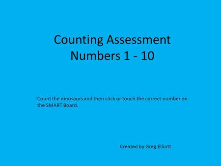 Counting Assessment Numbers 1 - 10 Created by Greg Elliott Count the dinosaurs and then click or touch the correct number on the SMART Board.