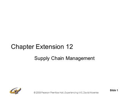 © 2008 Pearson Prentice Hall, Experiencing MIS, David Kroenke Slide 1 Chapter Extension 12 Supply Chain Management.