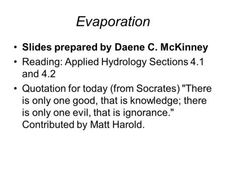 Evaporation Slides prepared by Daene C. McKinney Reading: Applied Hydrology Sections 4.1 and 4.2 Quotation for today (from Socrates) There is only one.