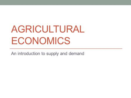 AGRICULTURAL ECONOMICS An introduction to supply and demand.