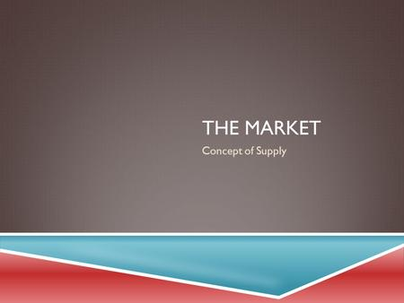 THE MARKET Concept of Supply. EXAMINING SUPPLY  Supply is defined as the quantities that sellers will offer for sale at various prices during a given.