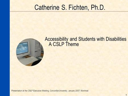 1 Catherine S. Fichten, Ph.D. Accessibility and Students with Disabilities A CSLP Theme Presentation at the CSLP Executive Meeting, Concordia University,