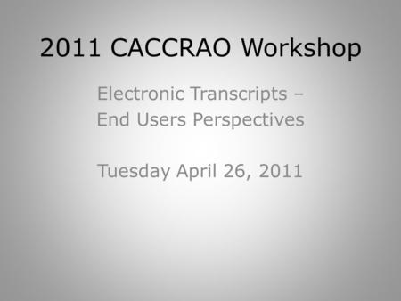 2011 CACCRAO Workshop Electronic Transcripts – End Users Perspectives Tuesday April 26, 2011.
