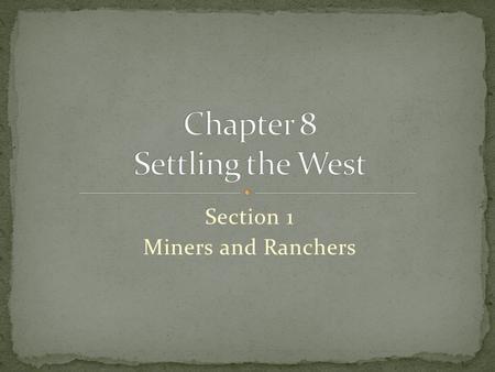 Section 1 Miners and Ranchers. Guide to Reading Miners and ranchers settled large areas of the West.  placer mining  Main Idea Click the mouse button.