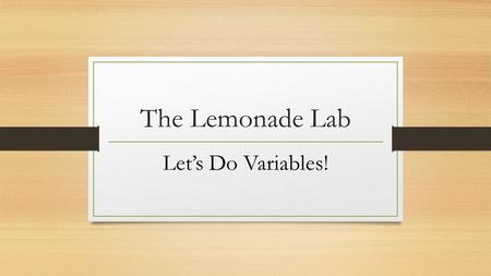 The Lemonade Lab Let's Do Variables!. Names In the data table, next to the words Trial 1, Trial 2, Trial 3, and Trial 4, write the names of your group.
